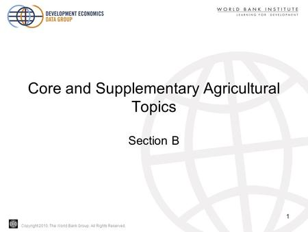 Copyright 2010, The World Bank Group. All Rights Reserved. Core and Supplementary Agricultural Topics Section B 1.