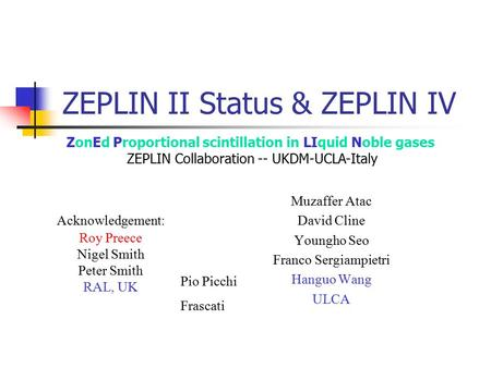 ZEPLIN II Status & ZEPLIN IV Muzaffer Atac David Cline Youngho Seo Franco Sergiampietri Hanguo Wang ULCA ZonEd Proportional scintillation in LIquid Noble.