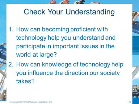 Check Your Understanding 1.How can becoming proficient with technology help you understand and participate in important issues in the world at large? 2.How.