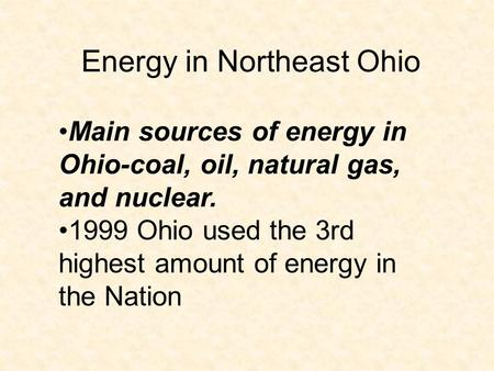 Energy in Northeast Ohio Main sources of energy in Ohio-coal, oil, natural gas, and nuclear. 1999 Ohio used the 3rd highest amount of energy in the Nation.