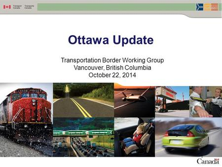 Ottawa Update Transportation Border Working Group Vancouver, British Columbia October 22, 2014 1.