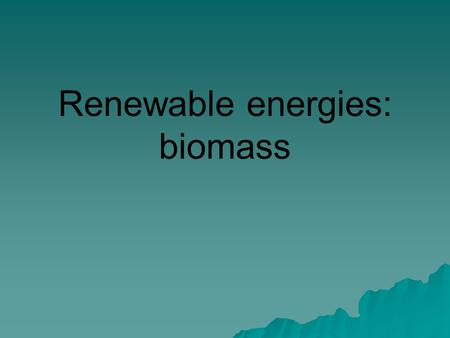 Renewable energies: biomass. Biofeuls  Biomass –Wood –Charcoal –Peat –Manure  Biodiesel  Ethanol.