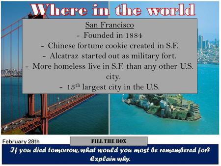 If you died tomorrow, what would you most be remembered for? Explain why. Fill The Box San Francisco -Founded in 1884 -Chinese fortune cookie created in.