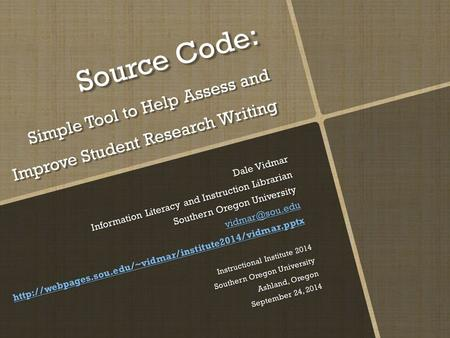 Source Code: Simple Tool to Help Assess and Improve Student Research Writing Dale Vidmar Information Literacy and Instruction Librarian Southern Oregon.