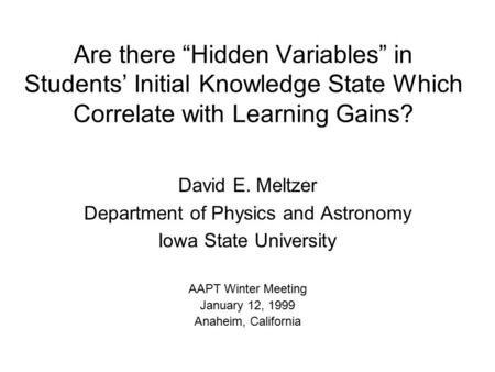 "Are there ""Hidden Variables"" in Students' Initial Knowledge State Which Correlate with Learning Gains? David E. Meltzer Department of Physics and Astronomy."