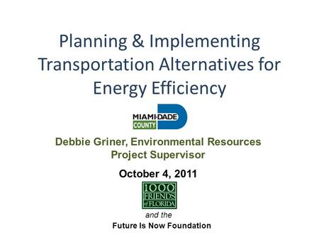 Planning & Implementing Transportation Alternatives for Energy Efficiency and the Future Is Now Foundation October 4, 2011 Debbie Griner, Environmental.