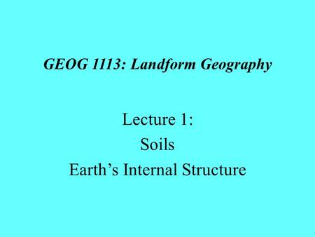 GEOG 1113: Landform Geography Lecture 1: Soils Earth's Internal Structure.