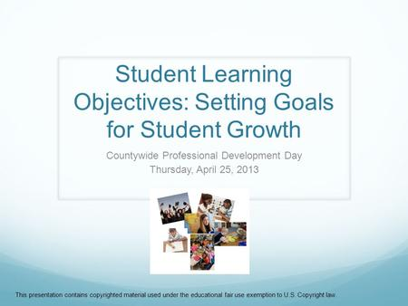 Student Learning Objectives: Setting Goals for Student Growth Countywide Professional Development Day Thursday, April 25, 2013 This presentation contains.
