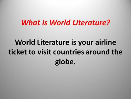 What is World Literature? World Literature is your airline ticket to visit countries around the globe.