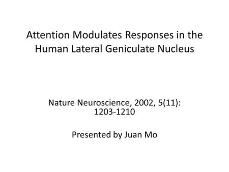 Attention Modulates Responses in the Human Lateral Geniculate Nucleus Nature Neuroscience, 2002, 5(11): 1203-1210 Presented by Juan Mo.