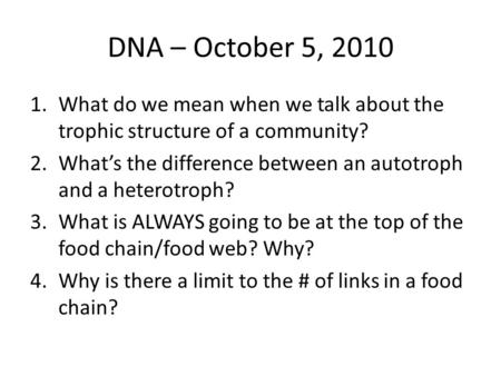 DNA – October 5, 2010 1.What do we mean when we talk about the trophic structure of a community? 2.What's the difference between an autotroph and a heterotroph?