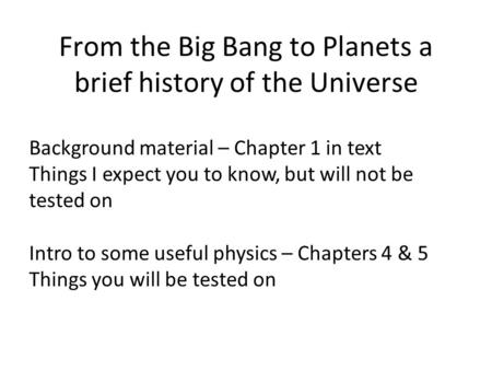 From the Big Bang to Planets a brief history of the Universe Background material – Chapter 1 in text Things I expect you to know, but will not be tested.