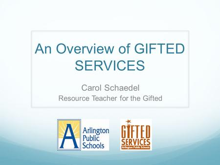An Overview of GIFTED SERVICES Carol Schaedel Resource Teacher for the Gifted.