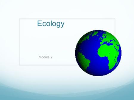 Ecology Module 2. Ecology The study of interactions between organisms and their environment Those who study ecology are ecologists.