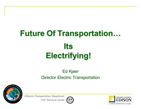  EV Technical Center  Electric Transportation Department Future Of Transportation… Ed Kjaer Director Electric Transportation Its Electrifying!