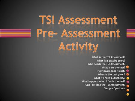 What is the TSI Assessment? What is a passing score? Who needs the TSI Assessment? What is on the test? How much does it cost? When is the test given?