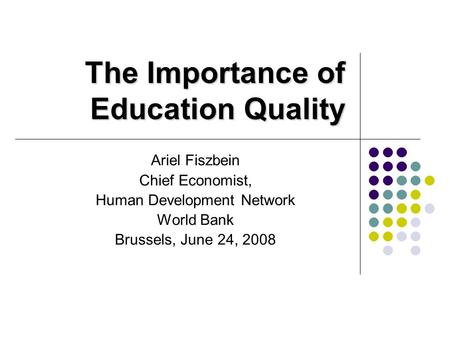 The Importance of Education Quality Ariel Fiszbein Chief Economist, Human Development Network World Bank Brussels, June 24, 2008.
