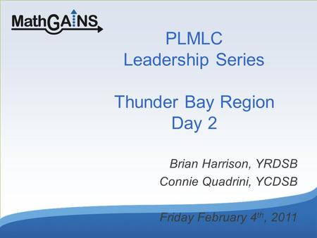 PLMLC Leadership Series Thunder Bay Region Day 2 Brian Harrison, YRDSB Connie Quadrini, YCDSB Friday February 4 th, 2011.
