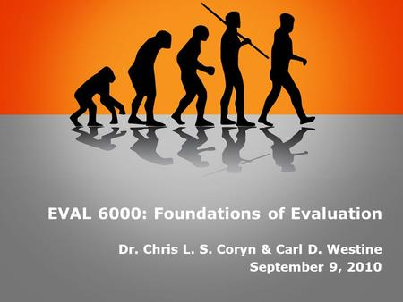 EVAL 6000: Foundations of Evaluation Dr. Chris L. S. Coryn & Carl D. Westine September 9, 2010.