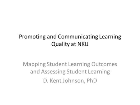 Promoting and Communicating Learning Quality at NKU Mapping Student Learning Outcomes and Assessing Student Learning D. Kent Johnson, PhD.