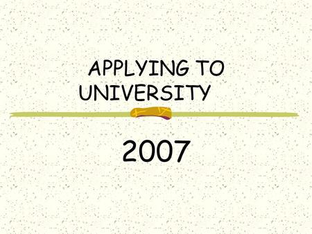 APPLYING TO UNIVERSITY 2007 THE PATH TO THE RIGHT UNIVERSITY Be Realistic Do your research Visit campuses, libraries, etc. Attend Open Houses and Information.