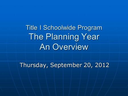Title I Schoolwide Program The Planning Year An Overview Thursday, September 20, 2012.