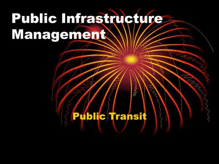 Public Infrastructure Management Public Transit. What is public transit? Modes.