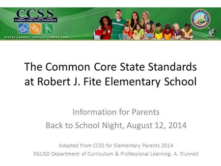 The Common Core State Standards at Robert J. Fite Elementary School Information for Parents Back to School Night, August 12, 2014 Adapted from CCSS for.