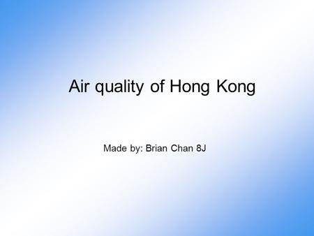 Air quality of Hong Kong Made by: Brian Chan 8J. Introduction As you can see, the air quality of Hong Kong is starting to get worse in these few years.