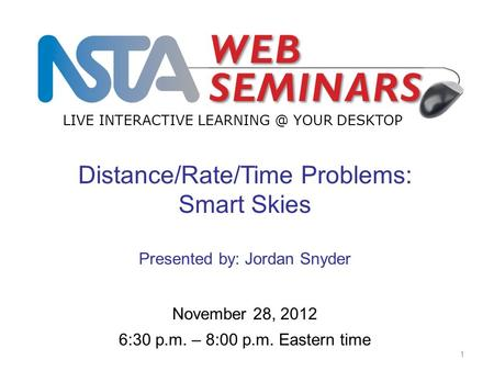 LIVE INTERACTIVE YOUR DESKTOP Start recording—title slide—1 of 3 1 November 28, 2012 6:30 p.m. – 8:00 p.m. Eastern time Distance/Rate/Time Problems: