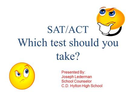 SAT/ACT Which test should you take? Presented By: Joseph Lederman School Counselor C.D. Hylton High School.