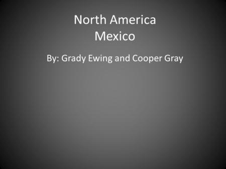 North America Mexico By: Grady Ewing and Cooper Gray.