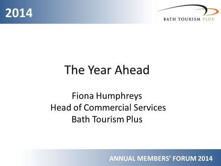 2014 ANNUAL MEMBERS' FORUM 2014 The Year Ahead Fiona Humphreys Head of Commercial Services Bath Tourism Plus.
