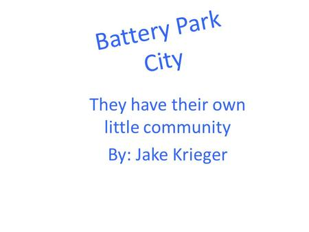 Battery Park City They have their own little community By: Jake Krieger.