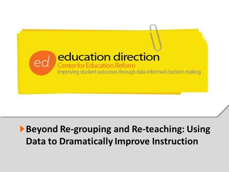 1 Beyond Re-grouping and Re-teaching: Using Data to Dramatically Improve Instruction.
