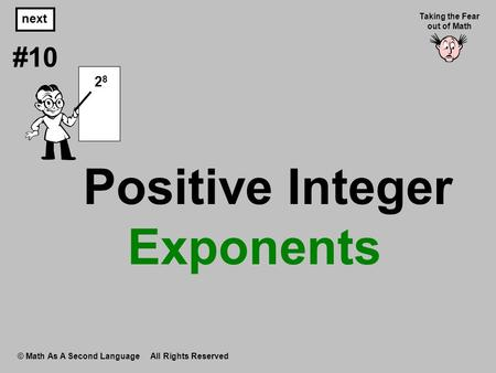 Positive Integer Exponents © Math As A Second Language All Rights Reserved next #10 Taking the Fear out of Math 2 8.