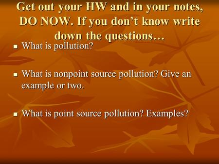 Get out your HW and in your notes, DO NOW. If you don't know write down the questions… What is pollution? What is pollution? What is nonpoint source pollution?
