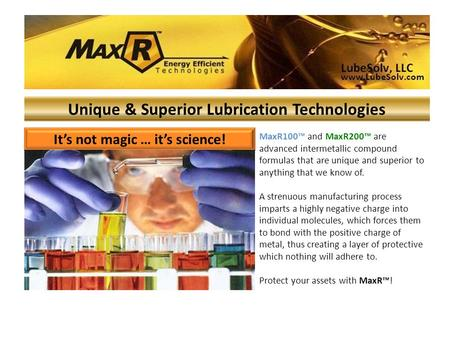 It's not magic … it's science! Unique & Superior Lubrication Technologies MaxR100™ and MaxR200™ are advanced intermetallic compound formulas that are unique.
