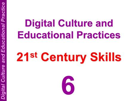 Digital Culture and Educational Practice Digital Culture and Educational Practices 21 st <strong>Century</strong> <strong>Skills</strong> 6.