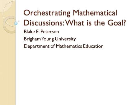 Orchestrating Mathematical Discussions: What is the Goal? Blake E. Peterson Brigham Young University Department of Mathematics Education.