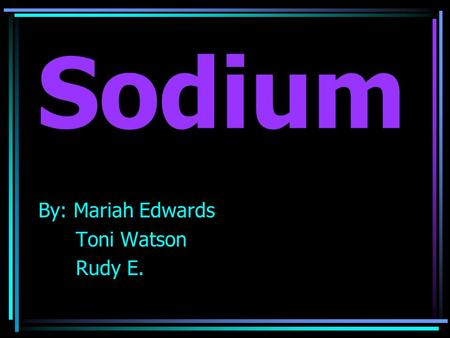 Sodium By: Mariah Edwards Toni Watson Rudy E..