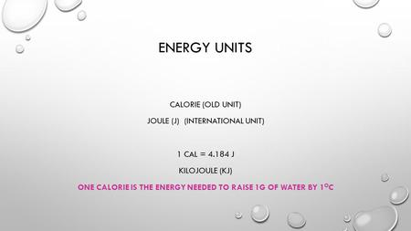 Energy Units Calorie (old unit) Joule (J) (international unit) 1 cal = 4.184 J Kilojoule (KJ) One calorie is the energy needed to raise 1g of water by.