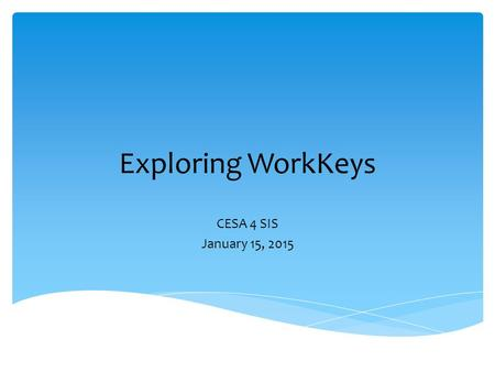 Exploring WorkKeys CESA 4 SIS January 15, 2015.  ACT – March 3 for all juniors in WI  WorkKeys – March 4 for all juniors in WI -Applied Mathematics.