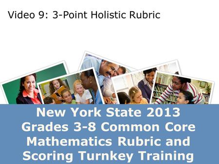 New York State 2013 Grades 3-8 Common Core Mathematics Rubric and Scoring Turnkey Training Video 9: 3-Point Holistic Rubric.