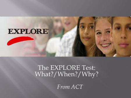 The EXPLORE Test: What?/When?/Why? From ACT.  Taking EXPLORE ® in 8 th grade tells students (and parents) things they need to know  to plan your high.