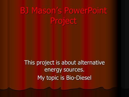 BJ Mason's PowerPoint Project This project is about alternative energy sources. My topic is Bio-Diesel.