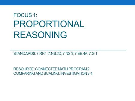 FOCUS 1: PROPORTIONAL REASONING STANDARDS: 7.RP.1, 7.NS.2D, 7.NS.3, 7.EE.4A, 7.G.1 RESOURCE: CONNECTED MATH PROGRAM 2 COMPARING AND SCALING: INVESTIGATION.