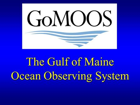 The Gulf of Maine Ocean Observing System. Overview of remarks 1.Purpose of GoMOOS 2.Governance : User-Driven Nonprofit 3.User Community & Applications.