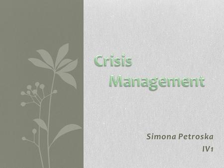 Simona Petroska IV1. What is crisis management? Crisis is defined as any emergency situation which disturbs the employees as well as leads to instability.