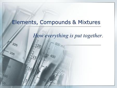 Elements, Compounds & Mixtures How everything is put together.
